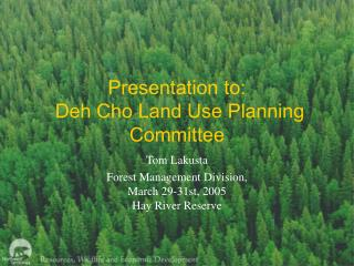 Presentation to:  Deh Cho Land Use Planning Committee