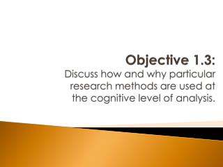 Objective 1.3: Discuss how and why particular research methods are used at the cognitive level of analysis.