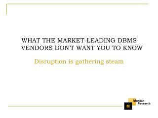 WHAT THE MARKET-LEADING DBMS VENDORS DON T WANT YOU TO KNOW  Disruption is gathering steam