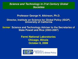 Professor George H. Atkinson, Ph.D.  Director, Institute on Science for Global Policy ISGP, University of California  fo