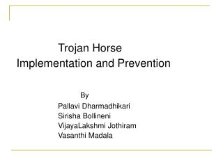 Trojan Horse  Implementation and Prevention      By      Pallavi Dharmadhikari    Sirisha Bollineni    VijayaLakshmi Jot