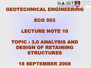 GEOTECHNICAL ENGINEERING  ECG 503  LECTURE NOTE 10   TOPIC : 3.0 ANALYSIS AND DESIGN OF RETAINING STRUCTURES   18 SEPTEM