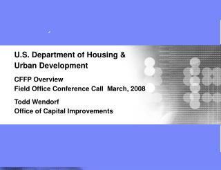 U.S. Department of Housing   Urban Development   CFFP Overview Field Office Conference Call  March, 2008  Todd Wendorf O