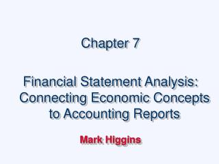 Chapter 7  Financial Statement Analysis: Connecting Economic Concepts to Accounting Reports  Mark Higgins
