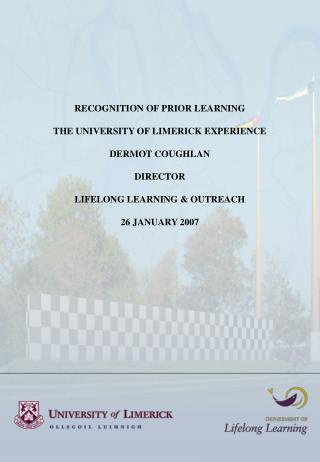 RECOGNITION OF PRIOR LEARNING  THE UNIVERSITY OF LIMERICK EXPERIENCE  DERMOT COUGHLAN  DIRECTOR   LIFELONG LEARNING  OUT