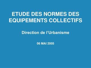 ETUDE DES NORMES DES EQUIPEMENTS COLLECTIFS  Direction de l Urbanisme  06 MAI 2005