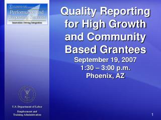 Quality Reporting for High Growth and Community Based Grantees September 19, 2007 1:30   3:00 p.m. Phoenix, AZ