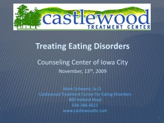 Treating Eating Disorders  Counseling Center of Iowa City November, 13th, 2009   Mark Schwartz, Sc.D.  Castlewood Treatm