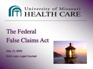 The Federal  False Claims Act   May 12, 2003  Mark Lupe, Legal Counsel