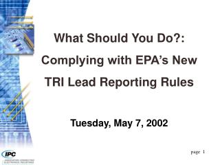 What Should You Do: Complying with EPA s New  TRI Lead Reporting Rules  Tuesday, May 7, 2002