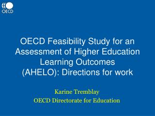 OECD Feasibility Study for an Assessment of Higher Education Learning Outcomes  AHELO: Directions for work