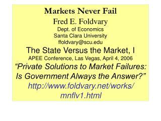 Markets Never Fail Fred E. Foldvary Dept. of Economics  Santa Clara University ffoldvary@scu.edu The State Versus the Ma