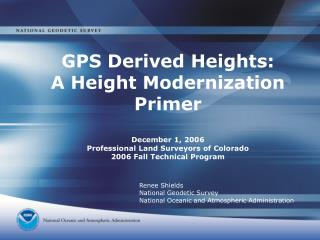 GPS Derived Heights:  A Height Modernization Primer December 1, 2006 Professional Land Surveyors of Colorado 2006 Fall T
