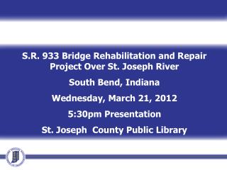S.R. 933 Bridge Rehabilitation and Repair Project Over St. Joseph River  South Bend, Indiana Wednesday, March 21, 2012 5