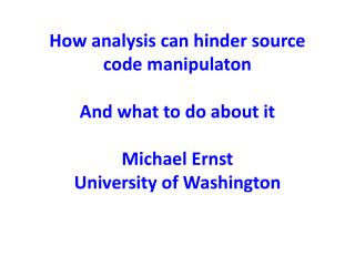 How analysis can hinder source code manipulaton  And what to do about it  Michael Ernst University of Washington