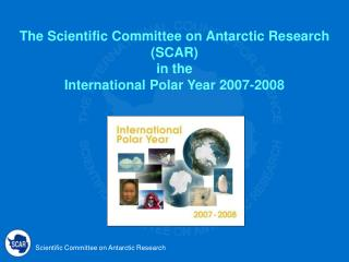 The Scientific Committee on Antarctic Research (SCAR)  in the  International Polar Year 2007-2008