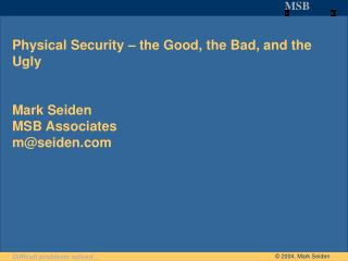 Physical Security – the Good, the Bad, and the Ugly Mark Seiden MSB Associates m@seiden.com
