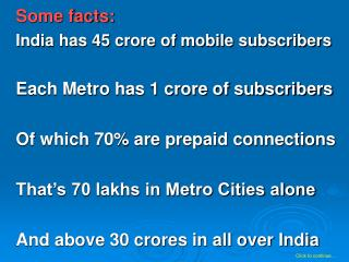 Some facts: India has 45 crore of mobile subscribers Each Metro has 1 crore of subscribers Of which 70\% are prepaid con