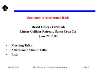 Summary of Accelerator R&D David Finley / Fermilab Linear Collider Retreat / Santa Cruz CA June 29, 2002 Morning Talks A