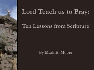 Lord Teach us to Pray: Ten Lessons from Scripture By Mark E. Moore