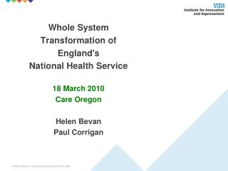 Whole System   Transformation of  England's  National Health Service 18 March 2010 Care Oregon Helen Bevan Paul Corrigan