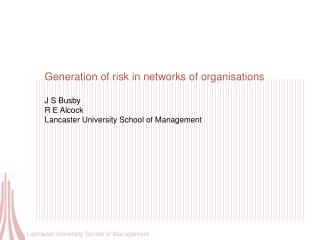 Generation of risk in networks of organisations J S Busby R E Alcock Lancaster University School of Management
