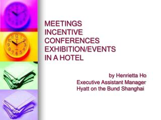 MEETINGS INCENTIVE CONFERENCES EXHIBITION/EVENTS  IN A HOTEL by Henrietta Ho 		Executive Assistant Manager      		Hyatt