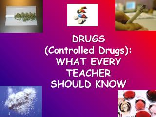 DRUGS  (Controlled Drugs): WHAT EVERY  TEACHER  SHOULD KNOW