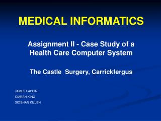 MEDICAL INFORMATICS  Assignment II - Case Study of a Health Care Computer System   The Castle  Surgery, Carrickfergus