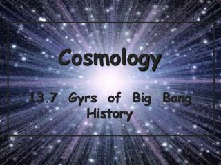 Cosmology 13.7   Gyrs   of  Big  Bang  History
