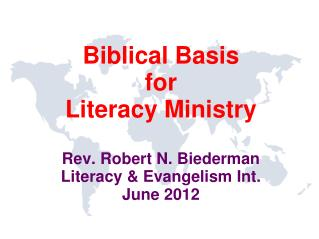 Biblical Basis for  Literacy Ministry  Rev. Robert N. Biederman Literacy  Evangelism Int. June 2012