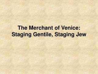 The Merchant of Venice: Staging Gentile, Staging Jew