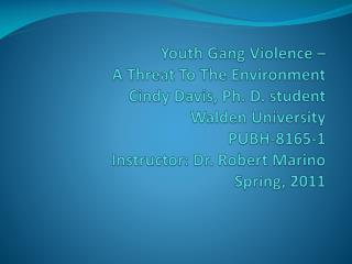 Youth Gang Violence – A Threat To The Environment Cindy Davis, Ph. D. student Walden University PUBH-8165-1 Instructo