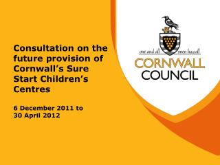 Consultation on the future provision of Cornwall s Sure Start Children s Centres  6 December 2011 to 30 April 2012