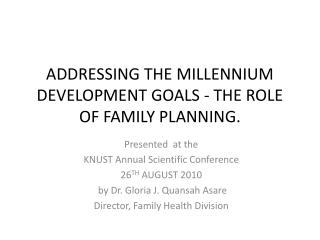 ADDRESSING  THE MILLENNIUM DEVELOPMENT  GOALS  - THE ROLE OF FAMILY PLANNING.
