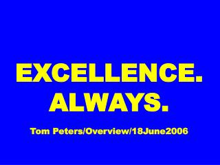 EXCELLENCE. ALWAYS. Tom Peters/Overview/18June2006
