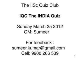 The IISc Quiz Club  IQC The INDIA Quiz Sunday March 25 2012 QM: Sumeer	 For feedback : sumeer.kumar@gmail.com	 Cell: 990