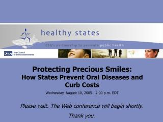 Protecting Precious Smiles:  How States Prevent Oral Diseases and  Curb Costs Wednesday, August 10, 2005   2:00 p.m. EDT