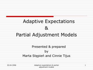 Adaptive Expectations & Partial Adjustment Models Presented & prepared by Marta St ę pie ń and Cinnie Tijus