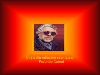 Una bella reflexión escrita por     Facundo Cabral