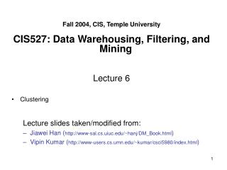 Fall 2004, CIS, Temple University CIS527: Data Warehousing, Filtering, and Mining Lecture 6 Clustering Lecture slides ta