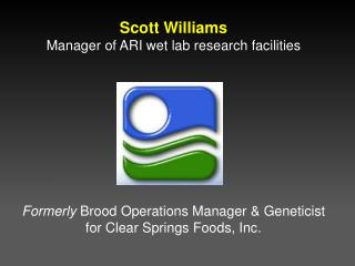 Scott Williams Manager of ARI wet lab research  facilities Formerly  Brood Operations Manager & Geneticist for Clear Spr