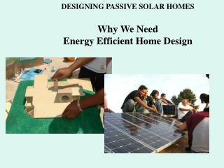 DESIGNING PASSIVE SOLAR HOMES Why We Need Energy Efficient Home Design