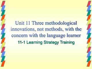 Unit 11 Three methodological innovations, not methods, with the concern with the language learner