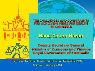 THE CHALLENGES AND CONSTRAINTS FOR ACHIEVING MDGS FOR HEALTH IN CAMBODIA Hang Chuon Naron Deputy Secretary General Minis