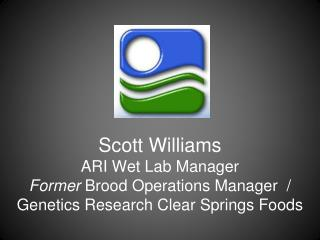Scott Williams ARI Wet Lab Manager Former  Brood Operations Manager  / Genetics Research Clear Springs Foods