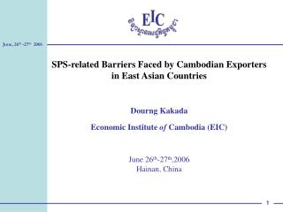 SPS-related Barriers Faced by Cambodian Exporters in East Asian Countries Dourng Kakada Economic Institute  of  Cambodia