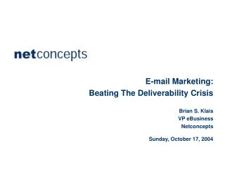 E-mail Marketing: Beating The Deliverability Crisis Brian S. Klais VP eBusiness Netconcepts Sunday, October 17, 2004