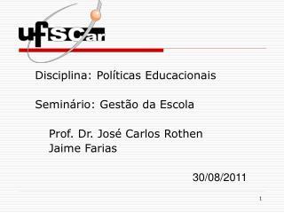 Disciplina: Políticas Educacionais Seminário: Gestão da Escola Prof. Dr. José Carlos Rothen Jaime Farias 30/08/201