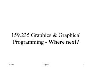 159.235 Graphics & Graphical  Programming -  Where next?